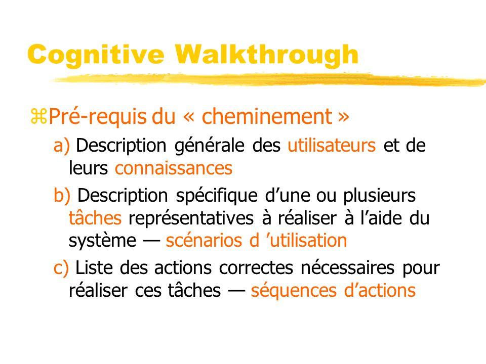 Cognitive Walkthrough zPré-requis du « cheminement » a) Description générale des utilisateurs et de leurs connaissances b) Description spécifique dune ou plusieurs tâches représentatives à réaliser à laide du système scénarios d utilisation c) Liste des actions correctes nécessaires pour réaliser ces tâches séquences dactions
