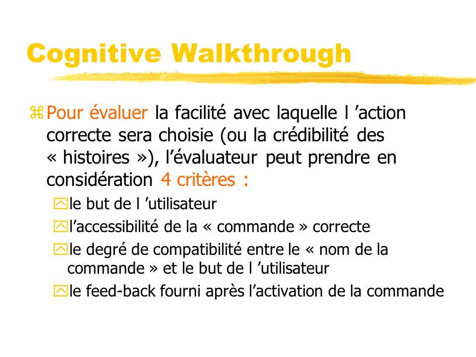 Cognitive Walkthrough zPour évaluer la facilité avec laquelle l action correcte sera choisie (ou la crédibilité des « histoires »), lévaluateur peut prendre en considération 4 critères : yle but de l utilisateur ylaccessibilité de la « commande » correcte yle degré de compatibilité entre le « nom de la commande » et le but de l utilisateur yle feed-back fourni après lactivation de la commande