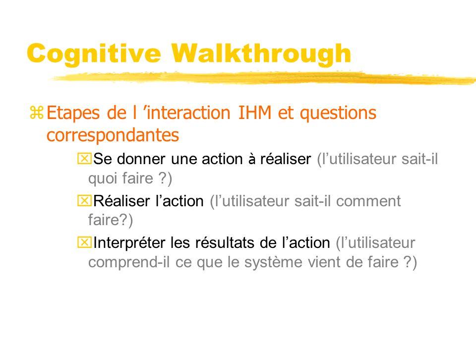 Cognitive Walkthrough zEtapes de l interaction IHM et questions correspondantes Se donner une action à réaliser (lutilisateur sait-il quoi faire ?) Réaliser laction (lutilisateur sait-il comment faire?) xInterpréter les résultats de laction (lutilisateur comprend-il ce que le système vient de faire ?)
