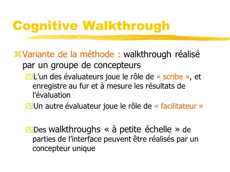 Cognitive Walkthrough zVariante de la méthode : walkthrough réalisé par un groupe de concepteurs yLun des évaluateurs joue le rôle de « scribe », et enregistre au fur et à mesure les résultats de lévaluation yUn autre évaluateur joue le rôle de « facilitateur » yDes walkthroughs « à petite échelle » de parties de linterface peuvent être réalisés par un concepteur unique