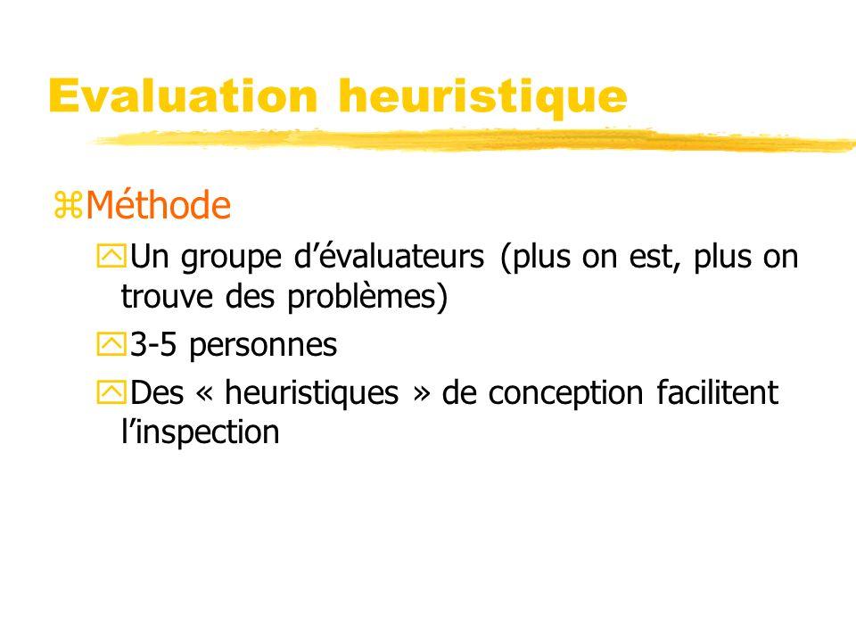 Evaluation heuristique zMéthode yUn groupe dévaluateurs (plus on est, plus on trouve des problèmes) y3-5 personnes yDes « heuristiques » de conception facilitent linspection