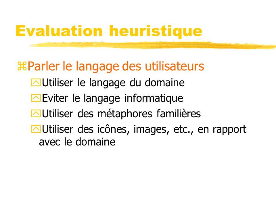 Evaluation heuristique zParler le langage des utilisateurs yUtiliser le langage du domaine yEviter le langage informatique yUtiliser des métaphores familières yUtiliser des icônes, images, etc., en rapport avec le domaine