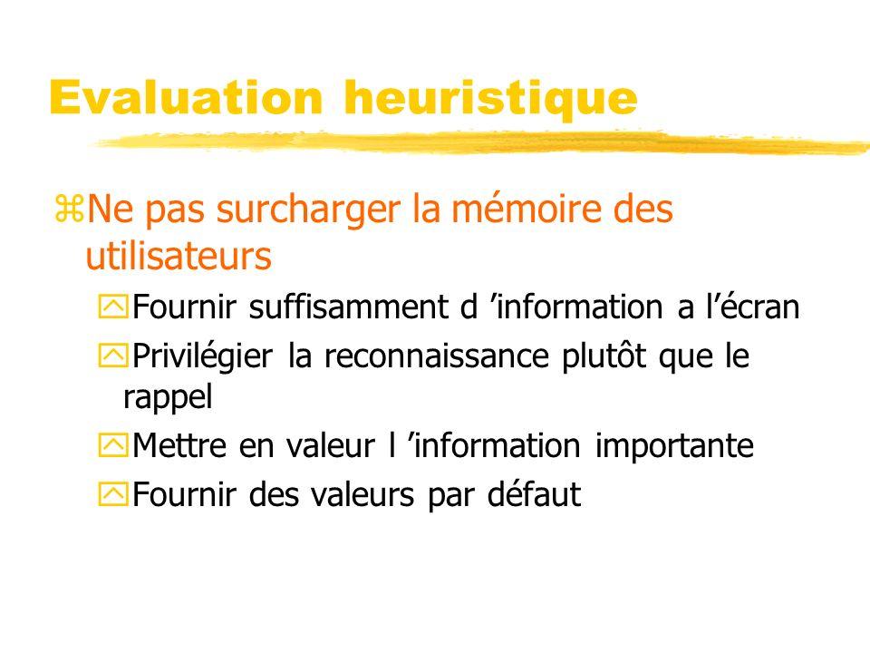Evaluation heuristique zNe pas surcharger la mémoire des utilisateurs yFournir suffisamment d information a lécran yPrivilégier la reconnaissance plutôt que le rappel yMettre en valeur l information importante yFournir des valeurs par défaut