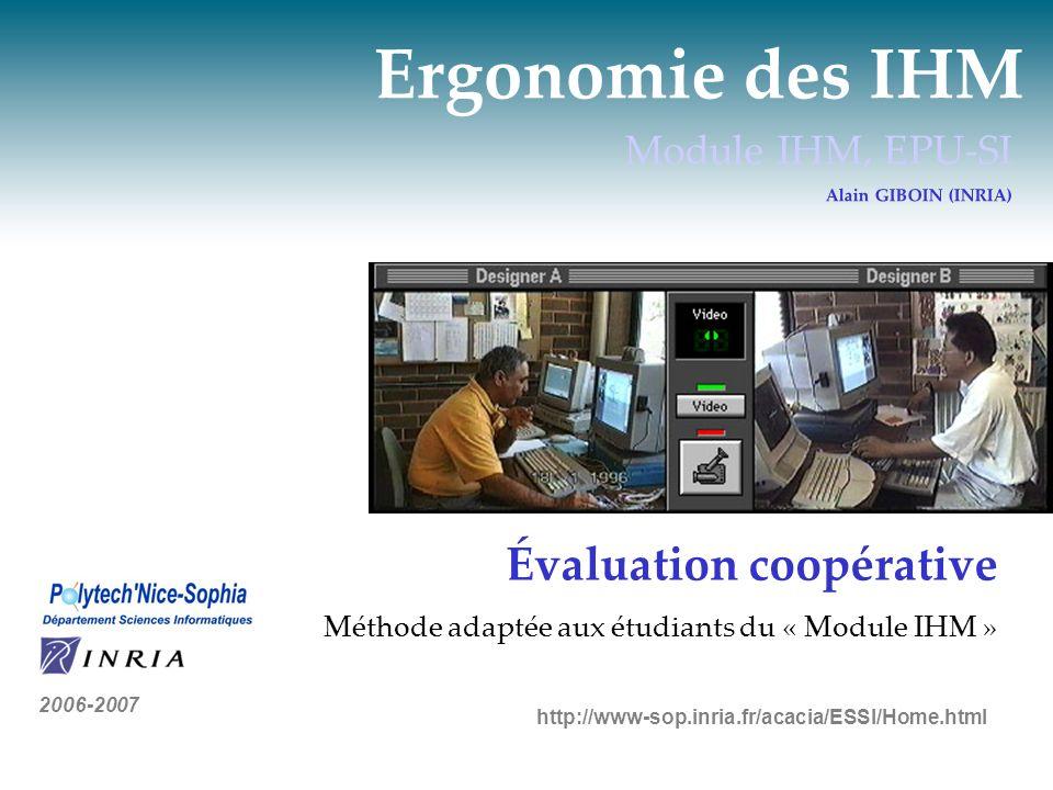 Ergonomie des IHM Module IHM, EPU-SI Alain GIBOIN (INRIA) Évaluation coopérative Méthode adaptée aux étudiants du « Module IHM » 2006-2007 http://www-