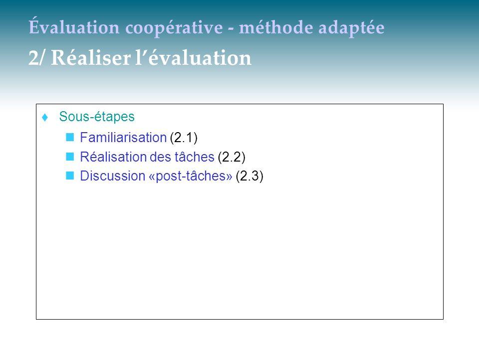 Évaluation coopérative - méthode adaptée 2/ Réaliser lévaluation Sous-étapes Familiarisation (2.1) Réalisation des tâches (2.2) Discussion «post-tâche