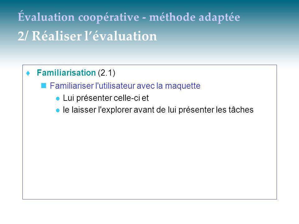 Évaluation coopérative - méthode adaptée 2/ Réaliser lévaluation Familiarisation (2.1) Familiariser l'utilisateur avec la maquette Lui présenter celle