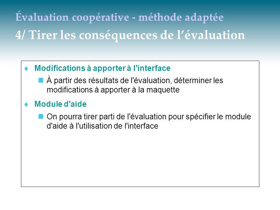 Évaluation coopérative - méthode adaptée 4/ Tirer les conséquences de lévaluation Modifications à apporter à l'interface À partir des résultats de l'é