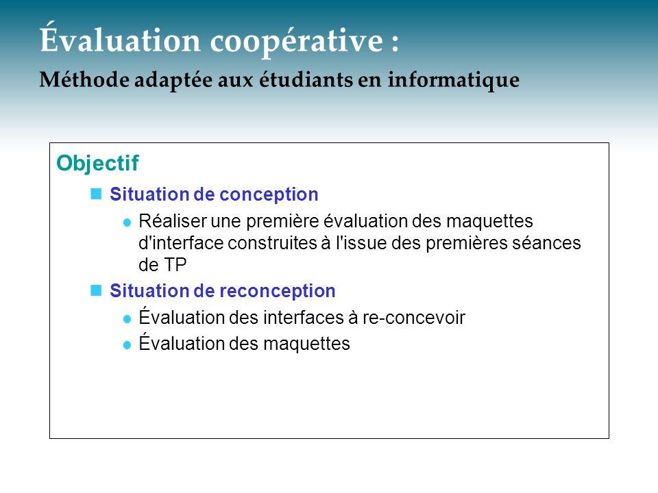 Évaluation coopérative : Méthode adaptée aux étudiants en informatique Objectif Situation de conception Réaliser une première évaluation des maquettes