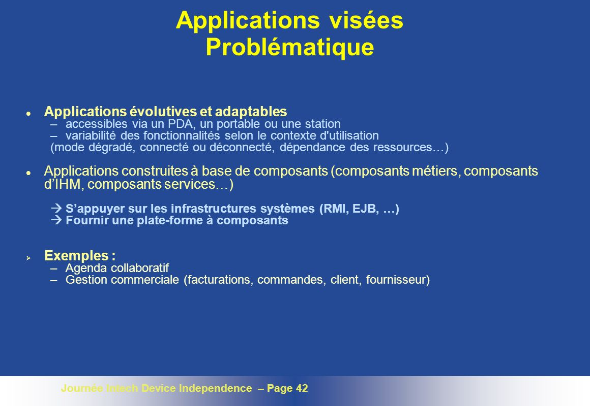 Journée Intech Device Independence – Page 42 Applications visées Problématique l Applications évolutives et adaptables –accessibles via un PDA, un por