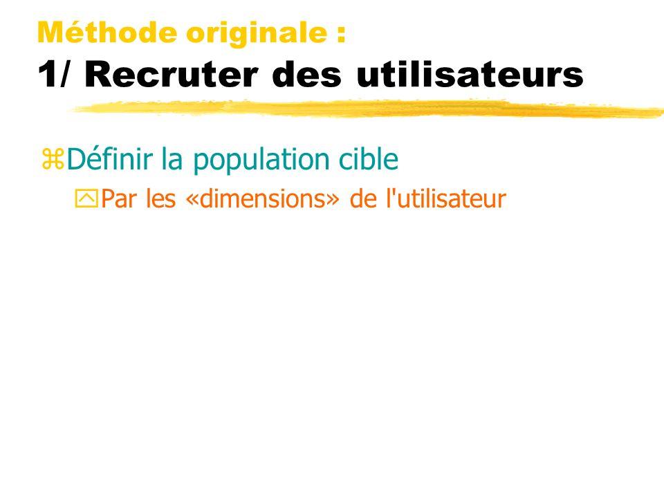 Méthode originale : 1/ Recruter des utilisateurs zDéfinir la population cible yPar les «dimensions» de l utilisateur