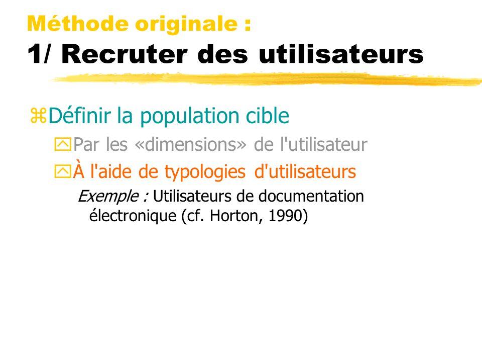 Méthode originale : 1/ Recruter des utilisateurs zDéfinir la population cible yPar les «dimensions» de l utilisateur yÀ l aide de typologies d utilisateurs Exemple : Utilisateurs de documentation électronique (cf.