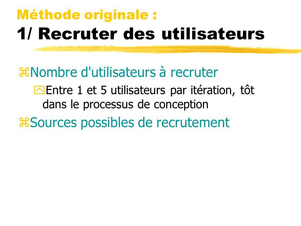 Méthode originale : 1/ Recruter des utilisateurs zNombre d utilisateurs à recruter yEntre 1 et 5 utilisateurs par itération, tôt dans le processus de conception zSources possibles de recrutement