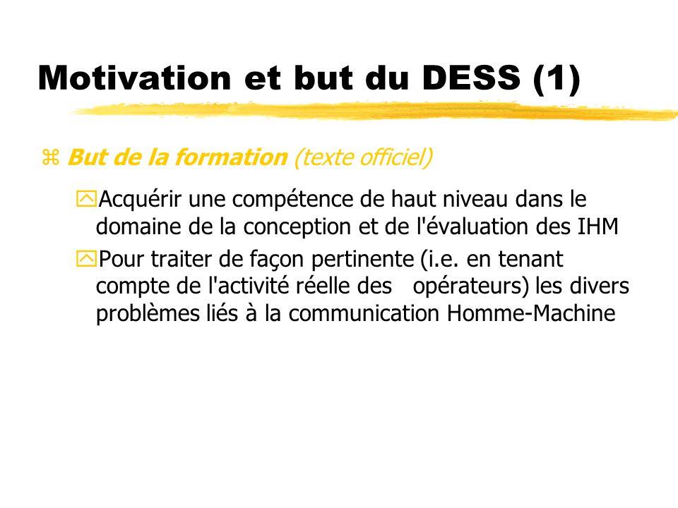 Motivation et but du DESS (1) But de la formation (texte officiel) yAcquérir une compétence de haut niveau dans le domaine de la conception et de l évaluation des IHM yPour traiter de façon pertinente (i.e.
