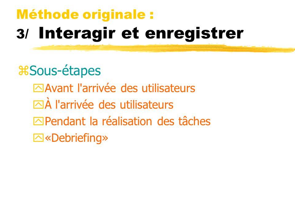 Méthode originale : 3/ Interagir et enregistrer zSous-étapes yAvant l arrivée des utilisateurs yÀ l arrivée des utilisateurs yPendant la réalisation des tâches y«Debriefing»