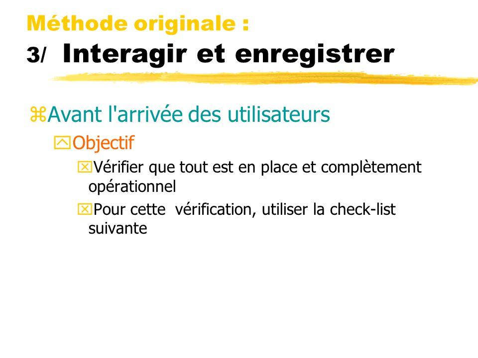 Méthode originale : 3/ Interagir et enregistrer zAvant l arrivée des utilisateurs yObjectif xVérifier que tout est en place et complètement opérationnel xPour cette vérification, utiliser la check-list suivante