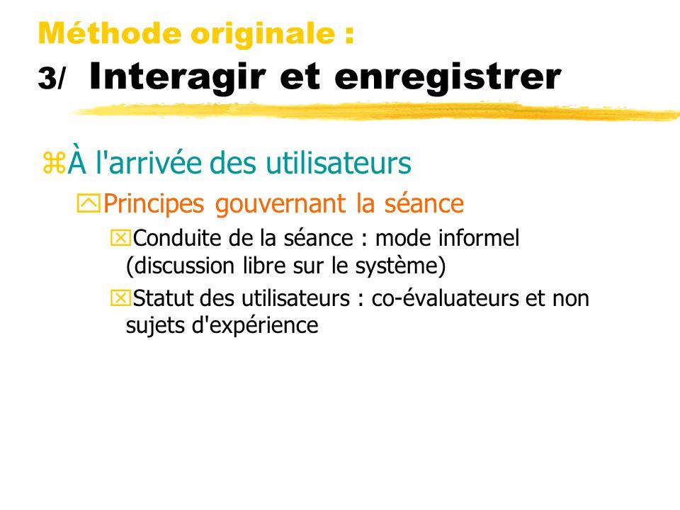 Méthode originale : 3/ Interagir et enregistrer zÀ l arrivée des utilisateurs yPrincipes gouvernant la séance xConduite de la séance : mode informel (discussion libre sur le système) xStatut des utilisateurs : co-évaluateurs et non sujets d expérience