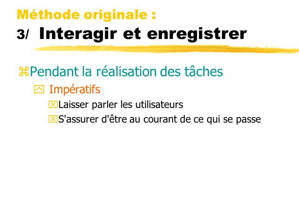 Méthode originale : 3/ Interagir et enregistrer zPendant la réalisation des tâches y Impératifs xLaisser parler les utilisateurs xS'assurer d'être au