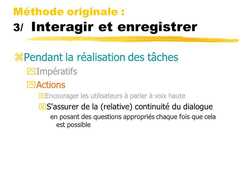 Méthode originale : 3/ Interagir et enregistrer zPendant la réalisation des tâches yImpératifs yActions xEncourager les utilisateurs à parler à voix h