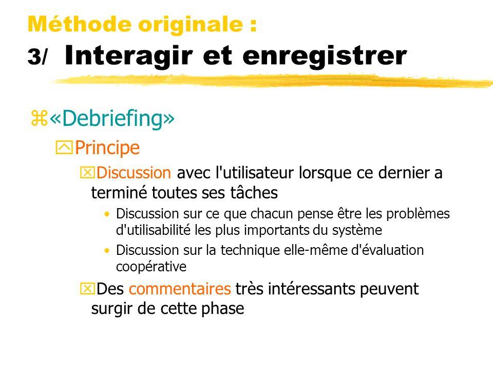 Méthode originale : 3/ Interagir et enregistrer z«Debriefing» yPrincipe xDiscussion avec l'utilisateur lorsque ce dernier a terminé toutes ses tâches