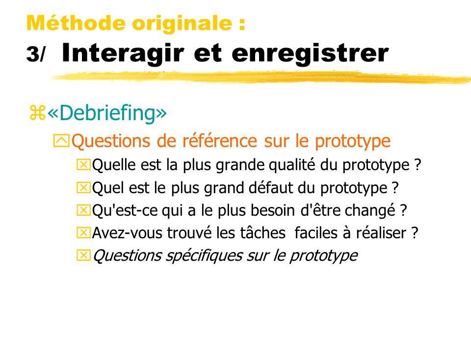 Méthode originale : 3/ Interagir et enregistrer z«Debriefing» yQuestions de référence sur le prototype xQuelle est la plus grande qualité du prototype
