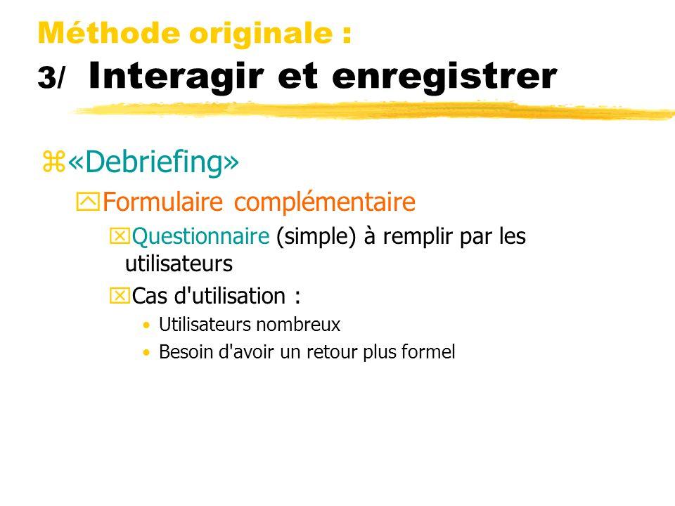 Méthode originale : 3/ Interagir et enregistrer z«Debriefing» yFormulaire complémentaire xQuestionnaire (simple) à remplir par les utilisateurs xCas d utilisation : Utilisateurs nombreux Besoin d avoir un retour plus formel