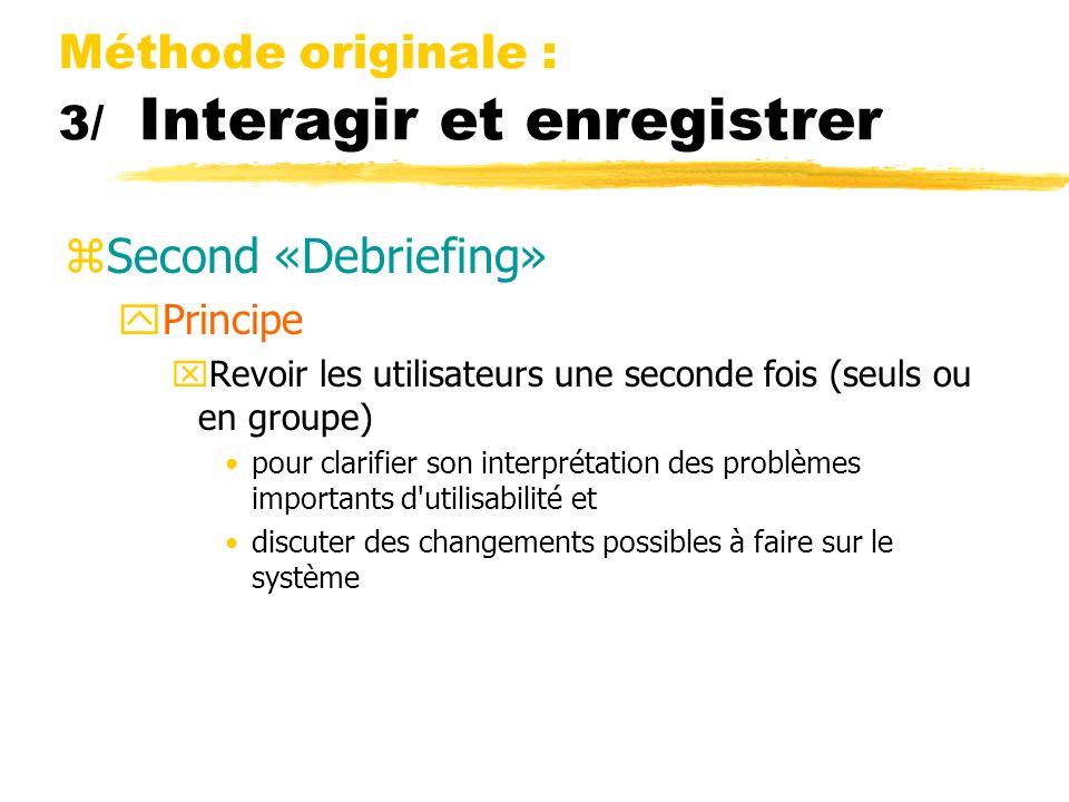 Méthode originale : 3/ Interagir et enregistrer zSecond «Debriefing» yPrincipe xRevoir les utilisateurs une seconde fois (seuls ou en groupe) pour clarifier son interprétation des problèmes importants d utilisabilité et discuter des changements possibles à faire sur le système