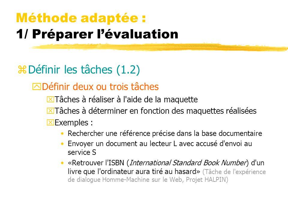 Méthode adaptée : 1/ Préparer lévaluation zDéfinir les tâches (1.2) yDéfinir deux ou trois tâches xTâches à réaliser à l aide de la maquette xTâches à déterminer en fonction des maquettes réalisées xExemples : Rechercher une référence précise dans la base documentaire Envoyer un document au lecteur L avec accusé d envoi au service S «Retrouver l ISBN (International Standard Book Number) d un livre que l ordinateur aura tiré au hasard» (Tâche de l expérience de dialogue Homme-Machine sur le Web, Projet HALPIN)