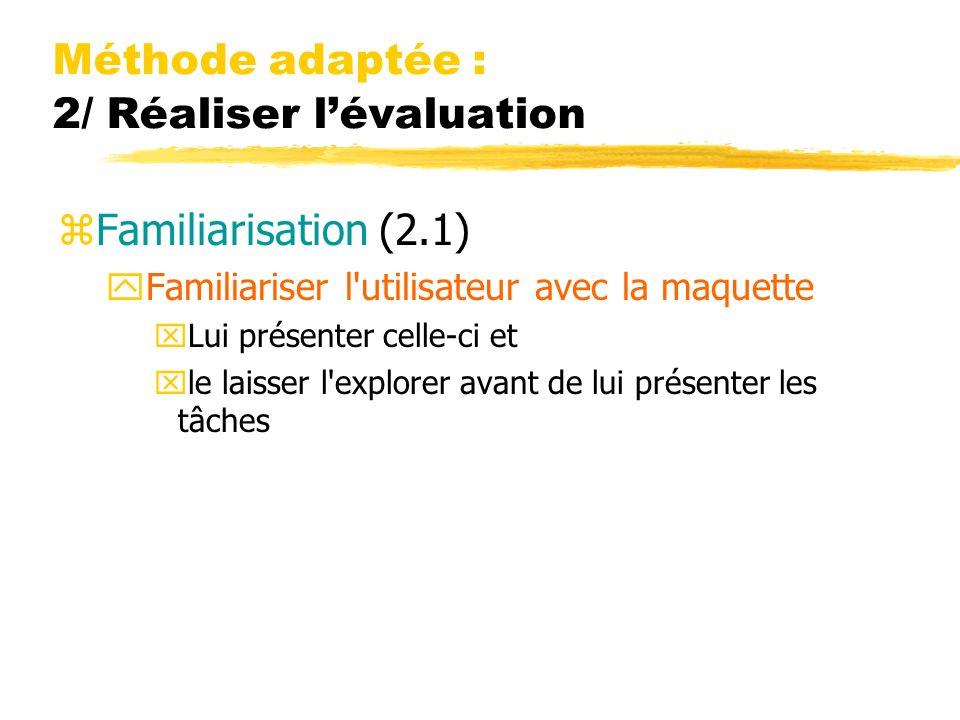Méthode adaptée : 2/ Réaliser lévaluation zFamiliarisation (2.1) yFamiliariser l utilisateur avec la maquette xLui présenter celle-ci et xle laisser l explorer avant de lui présenter les tâches