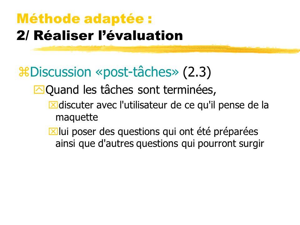 Méthode adaptée : 2/ Réaliser lévaluation zDiscussion «post-tâches» (2.3) yQuand les tâches sont terminées, xdiscuter avec l'utilisateur de ce qu'il p