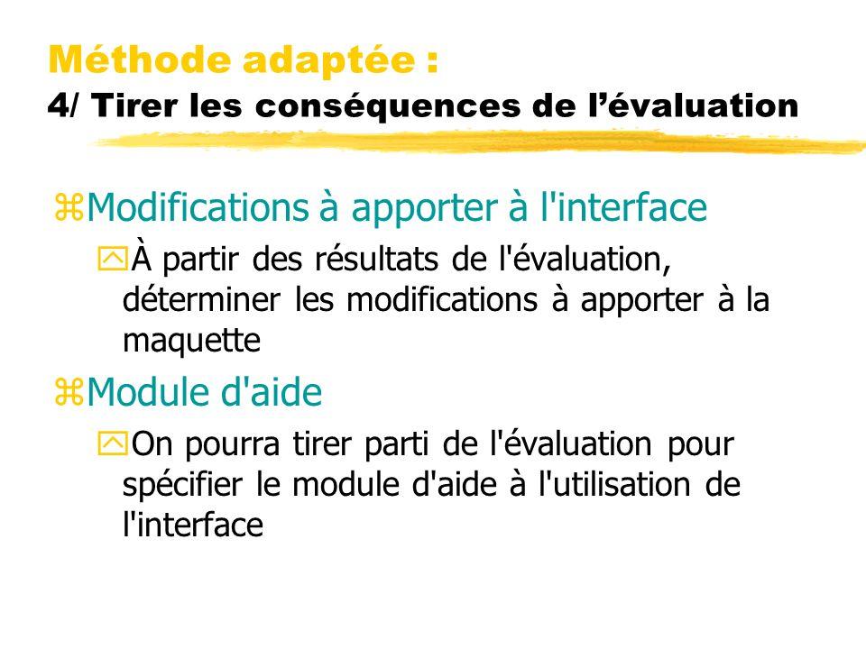 Méthode adaptée : 4/ Tirer les conséquences de lévaluation zModifications à apporter à l interface yÀ partir des résultats de l évaluation, déterminer les modifications à apporter à la maquette zModule d aide yOn pourra tirer parti de l évaluation pour spécifier le module d aide à l utilisation de l interface