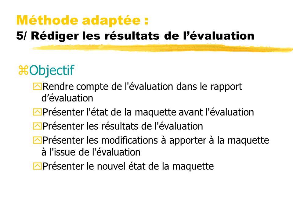 Méthode adaptée : 5/ Rédiger les résultats de lévaluation zObjectif yRendre compte de l évaluation dans le rapport dévaluation yPrésenter l état de la maquette avant l évaluation yPrésenter les résultats de l évaluation yPrésenter les modifications à apporter à la maquette à l issue de l évaluation yPrésenter le nouvel état de la maquette