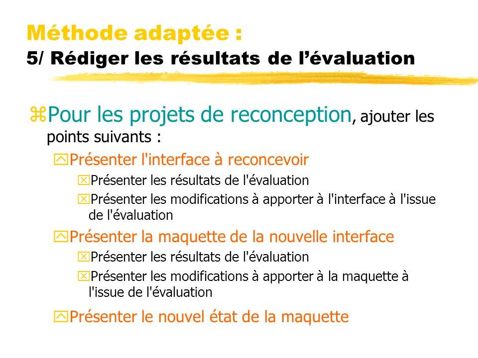Méthode adaptée : 5/ Rédiger les résultats de lévaluation zPour les projets de reconception, ajouter les points suivants : yPrésenter l interface à reconcevoir xPrésenter les résultats de l évaluation xPrésenter les modifications à apporter à l interface à l issue de l évaluation yPrésenter la maquette de la nouvelle interface xPrésenter les résultats de l évaluation xPrésenter les modifications à apporter à la maquette à l issue de l évaluation yPrésenter le nouvel état de la maquette