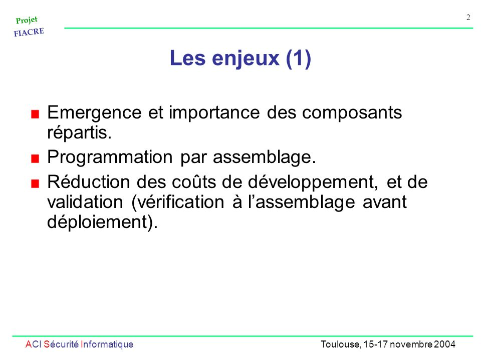 Projet FIACRE 2 ACI Sécurité InformatiqueToulouse, 15-17 novembre 2004 Les enjeux (1) Emergence et importance des composants répartis. Programmation p
