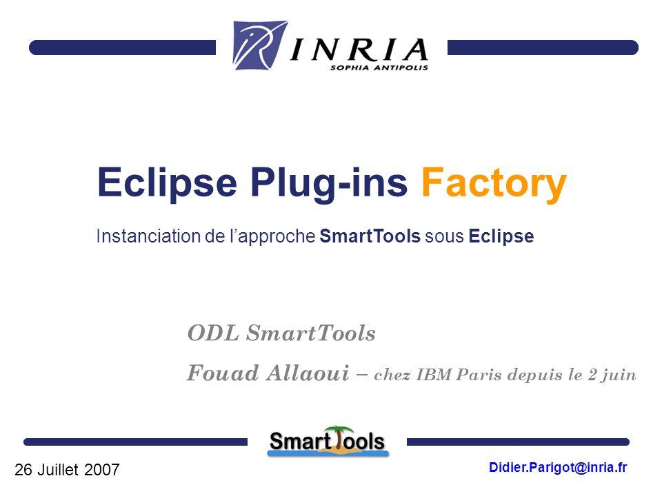 26 Juillet 2007 Didier.Parigot@inria.fr ODL SmartTools Fouad Allaoui – chez IBM Paris depuis le 2 juin Eclipse Plug-ins Factory Instanciation de lappr