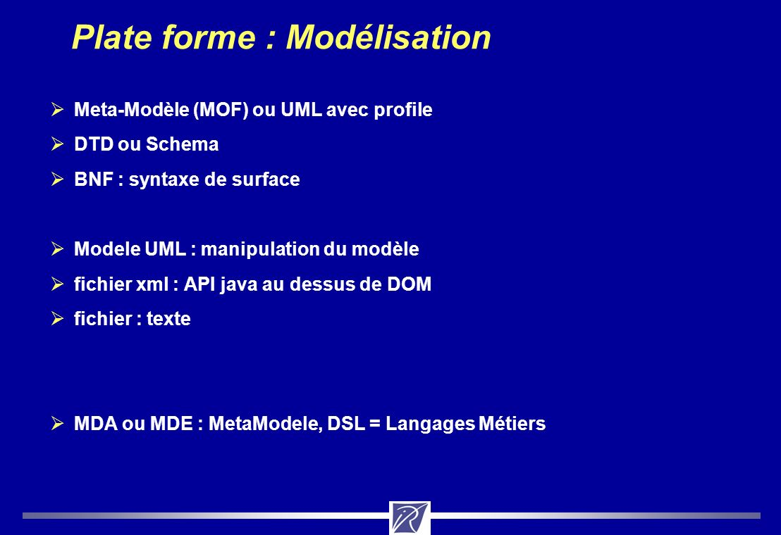 Plate forme : Modélisation Meta-Modèle (MOF) ou UML avec profile DTD ou Schema BNF : syntaxe de surface Modele UML : manipulation du modèle fichier xml : API java au dessus de DOM fichier : texte MDA ou MDE : MetaModele, DSL = Langages Métiers