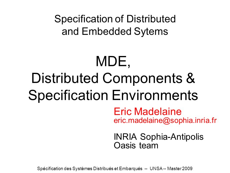 Spécification des Systèmes Distribués et Embarqués -- UNSA -- Master 2009 Specification of Distributed and Embedded Sytems Eric Madelaine eric.madelai