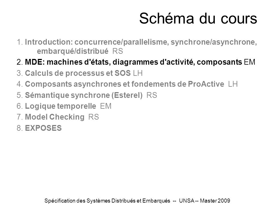 Spécification des Systèmes Distribués et Embarqués -- UNSA -- Master 2009 Flash back & keywords… Formal methods in the design flow of distributed/embedded systems Provide mathematical semantics to models so that their relation to implemented product can be asserted and proved : – model checking, equivalence checking – test generation Communication and control (control-flow): interactions, protocols Modeling languages: –UML and variants (StateCharts, SysML,…) –Dedicated IDLs and ADLs for system decomposition (…)