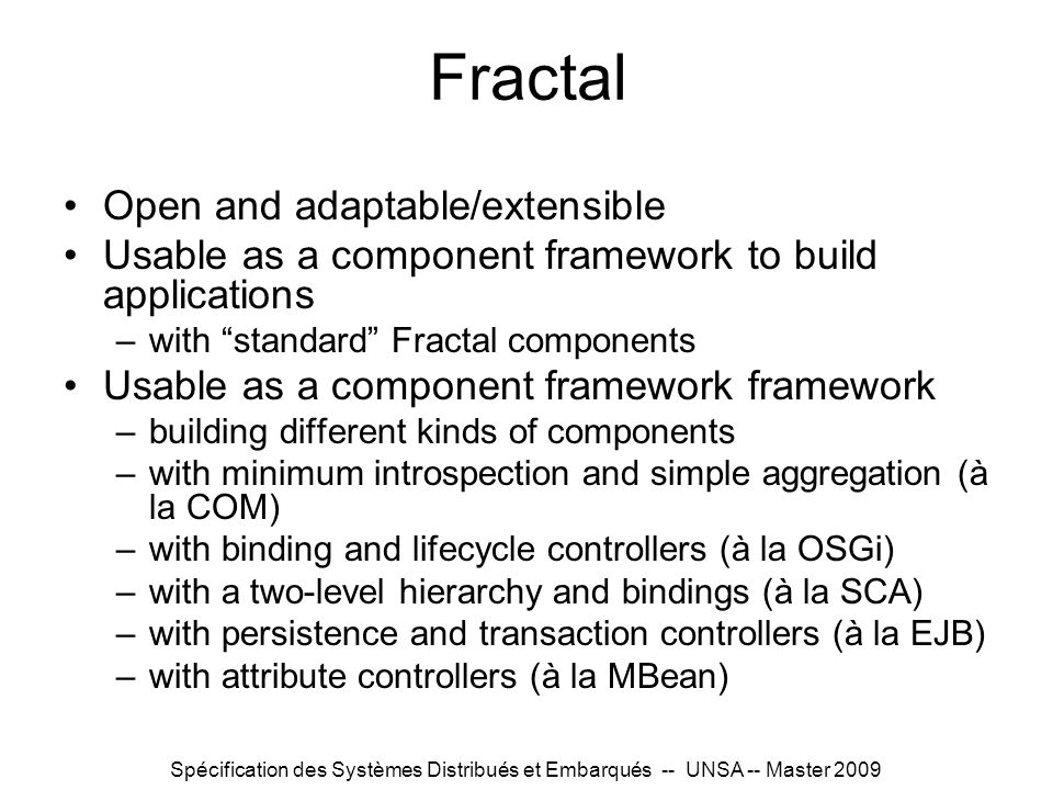 Spécification des Systèmes Distribués et Embarqués -- UNSA -- Master 2009 Fractal Open and adaptable/extensible Usable as a component framework to build applications –with standard Fractal components Usable as a component framework framework –building different kinds of components –with minimum introspection and simple aggregation (à la COM) –with binding and lifecycle controllers (à la OSGi) –with a two-level hierarchy and bindings (à la SCA) –with persistence and transaction controllers (à la EJB) –with attribute controllers (à la MBean)