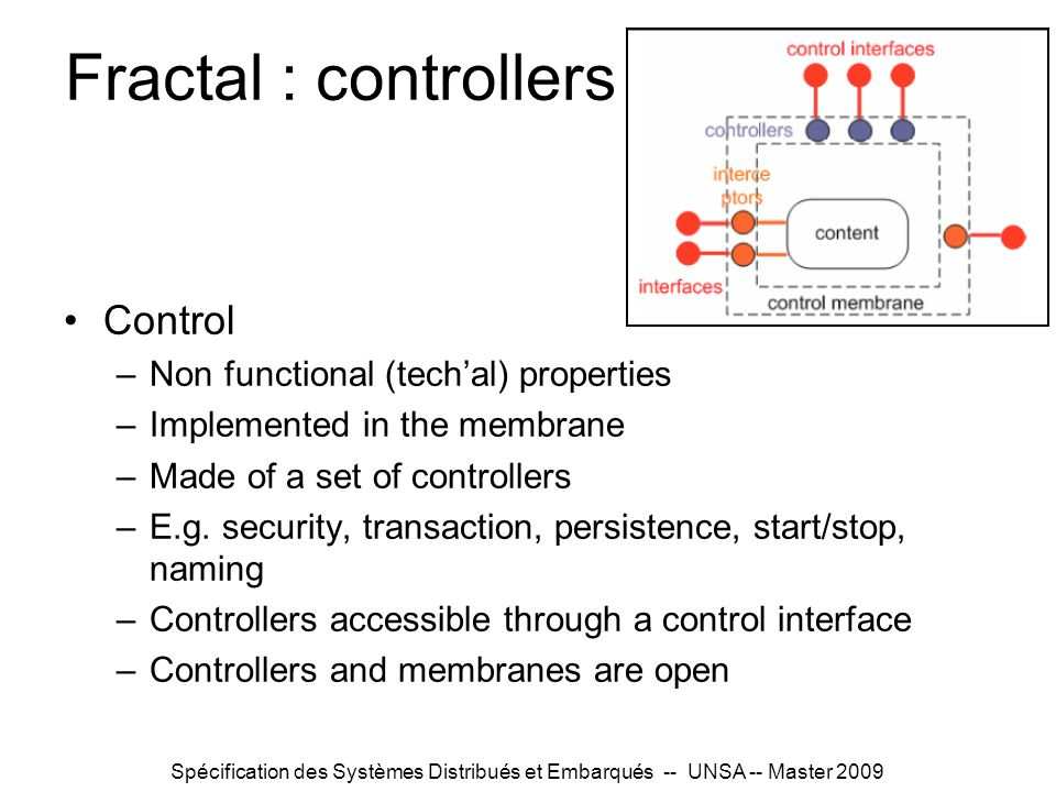 Spécification des Systèmes Distribués et Embarqués -- UNSA -- Master 2009 Fractal : controllers Control –Non functional (techal) properties –Implemented in the membrane –Made of a set of controllers –E.g.