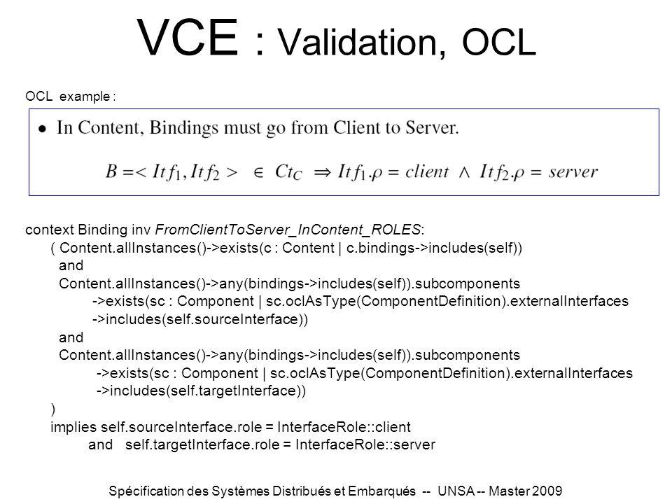 Spécification des Systèmes Distribués et Embarqués -- UNSA -- Master 2009 VCE : Validation, OCL OCL example : context Binding inv FromClientToServer_InContent_ROLES: ( Content.allInstances()->exists(c : Content | c.bindings->includes(self)) and Content.allInstances()->any(bindings->includes(self)).subcomponents ->exists(sc : Component | sc.oclAsType(ComponentDefinition).externalInterfaces ->includes(self.sourceInterface)) and Content.allInstances()->any(bindings->includes(self)).subcomponents ->exists(sc : Component | sc.oclAsType(ComponentDefinition).externalInterfaces ->includes(self.targetInterface)) ) implies self.sourceInterface.role = InterfaceRole::client and self.targetInterface.role = InterfaceRole::server