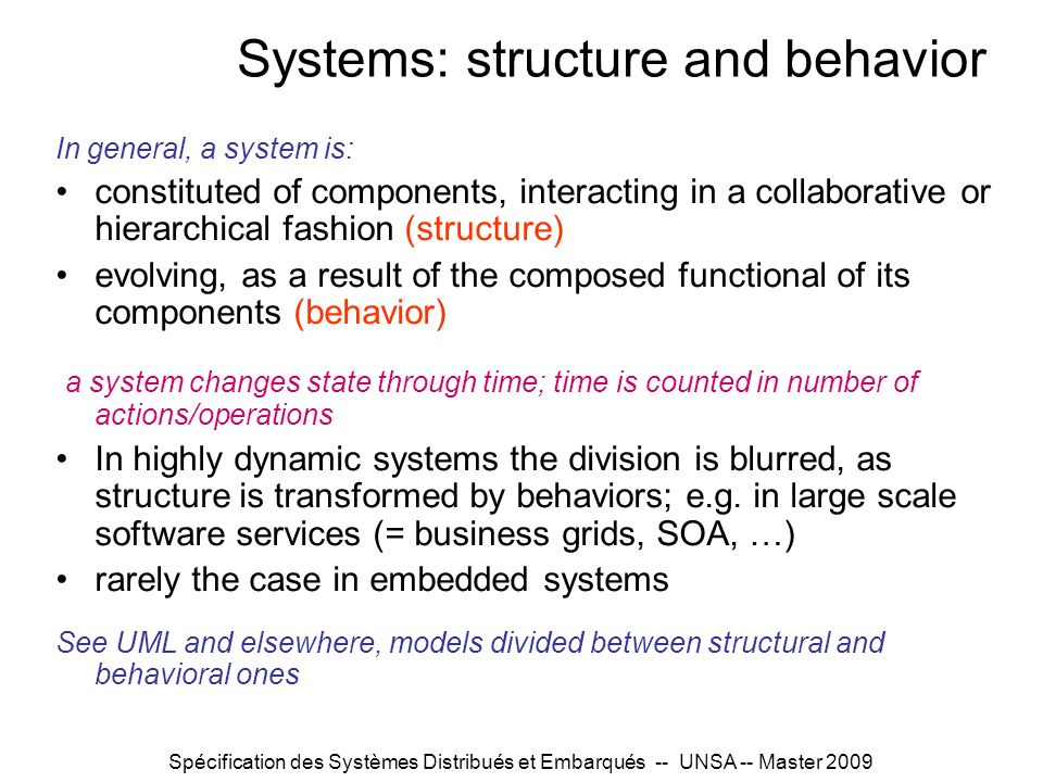Spécification des Systèmes Distribués et Embarqués -- UNSA -- Master 2009 Systems: structure and behavior In general, a system is: constituted of comp