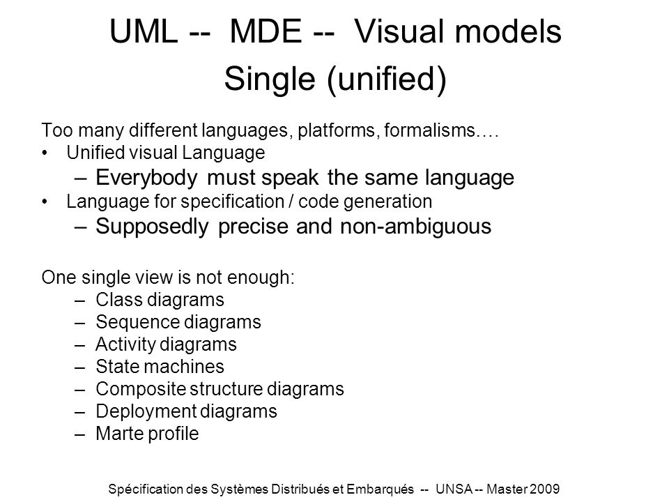 Spécification des Systèmes Distribués et Embarqués -- UNSA -- Master 2009 UML -- MDE -- Visual models Single (unified) Too many different languages, p