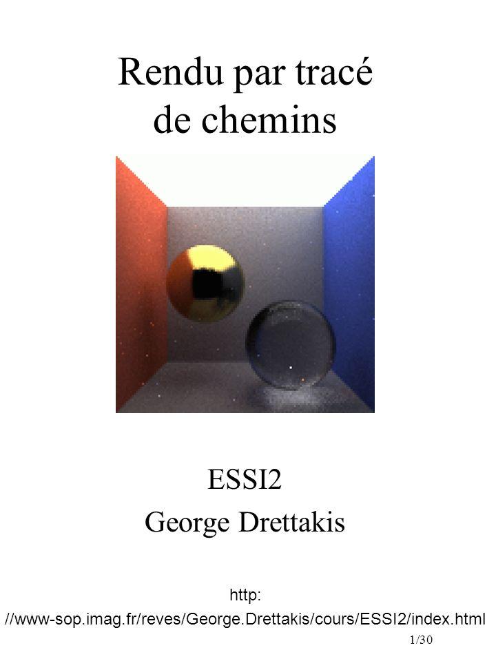 1/30 Rendu par tracé de chemins ESSI2 George Drettakis http: //www-sop.imag.fr/reves/George.Drettakis/cours/ESSI2/index.html