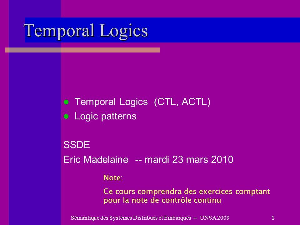 Sémantique des Systèmes Distribués et Embarqués -- UNSA 20091 Temporal Logics Temporal Logics (CTL, ACTL) Logic patterns SSDE Eric Madelaine -- mardi