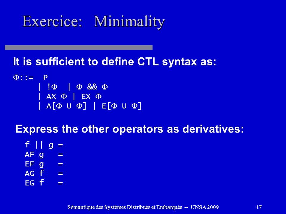 Sémantique des Systèmes Distribués et Embarqués -- UNSA 200917 Exercice: Minimality It is sufficient to define CTL syntax as: ::= P | ! | && | AX | EX