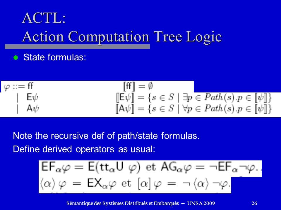 Sémantique des Systèmes Distribués et Embarqués -- UNSA 200926 ACTL: Action Computation Tree Logic State formulas: Note the recursive def of path/stat