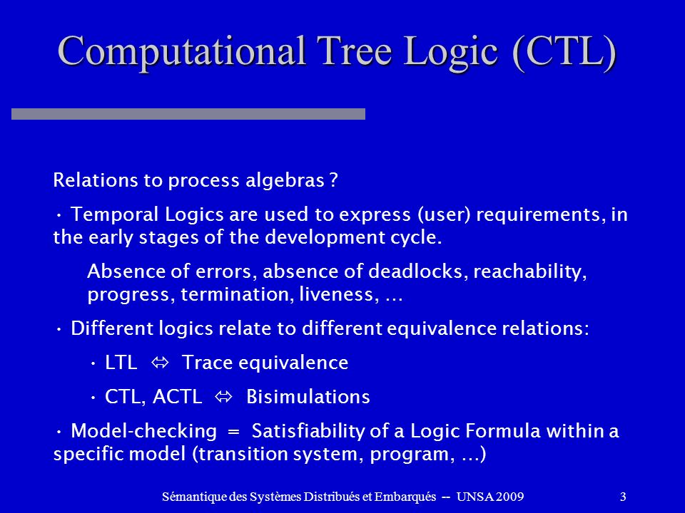 Sémantique des Systèmes Distribués et Embarqués -- UNSA 200924 ACTL: Action Computation Tree Logic Atomic propositions (on actions) + boolean connectors Paths formulas: Next