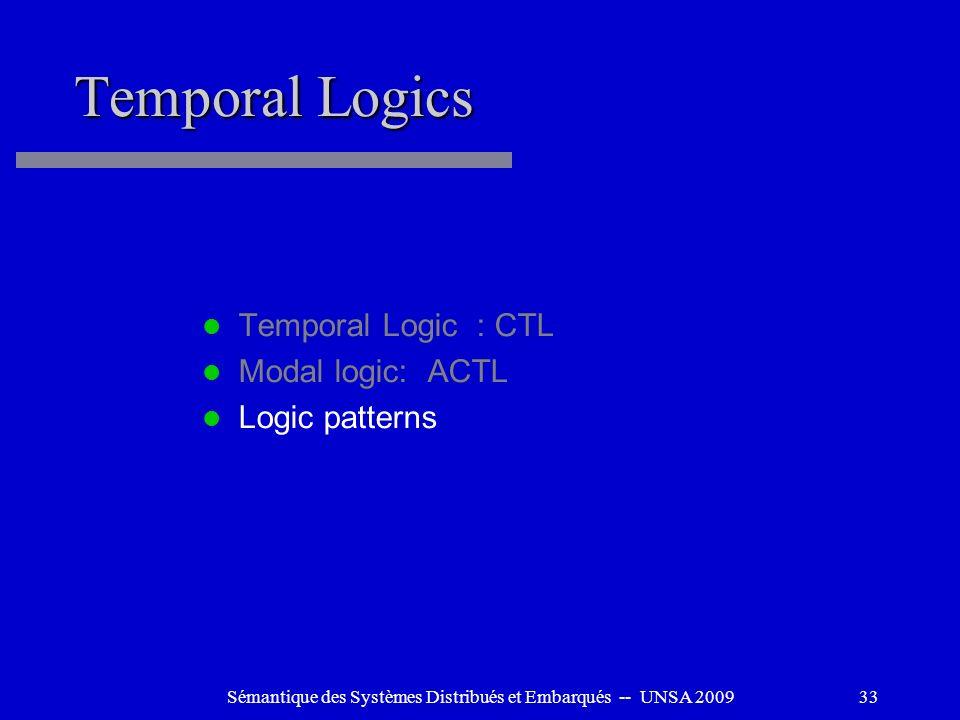 Sémantique des Systèmes Distribués et Embarqués -- UNSA 200933 Temporal Logics Temporal Logic : CTL Modal logic: ACTL Logic patterns
