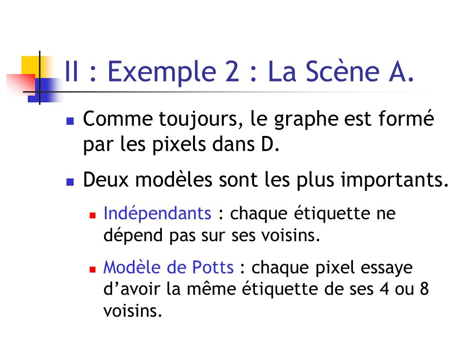 II : Exemple 2 : La Scène A. Comme toujours, le graphe est formé par les pixels dans D. Deux modèles sont les plus importants. Indépendants : chaque é