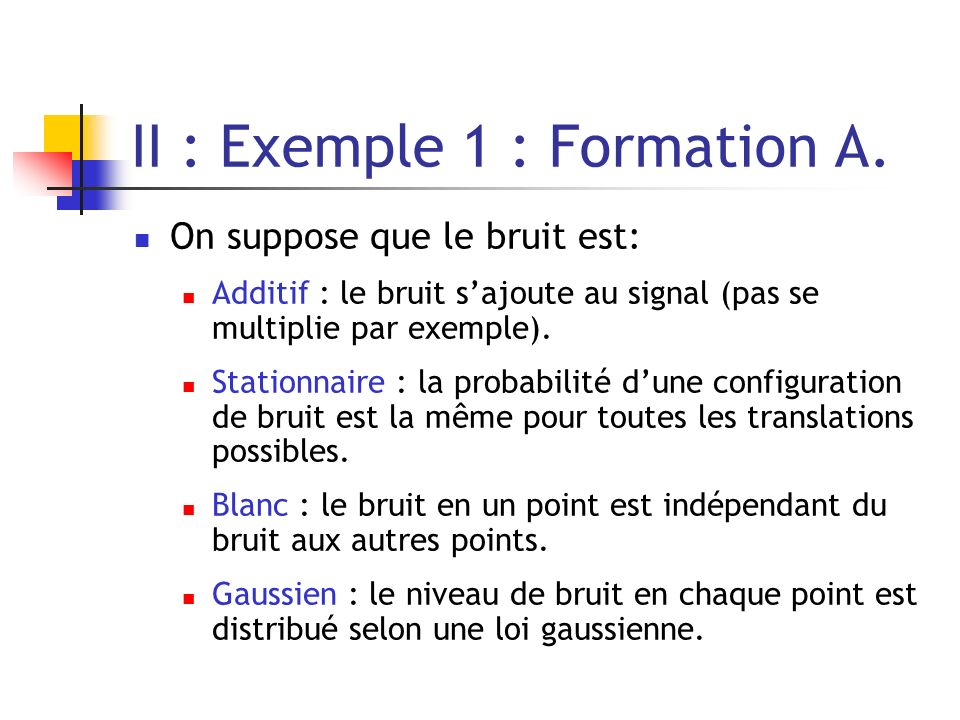 II : Exemple 1 : Formation A. On suppose que le bruit est: Additif : le bruit sajoute au signal (pas se multiplie par exemple). Stationnaire : la prob
